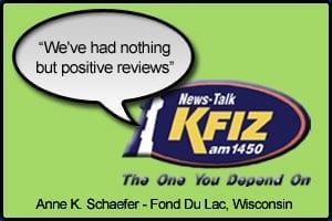 "KFIZ Testimonial stating ""We've had nothing but positive reviews"" - Anne K. Schaefer Fond Du Lac, Wisconsin"